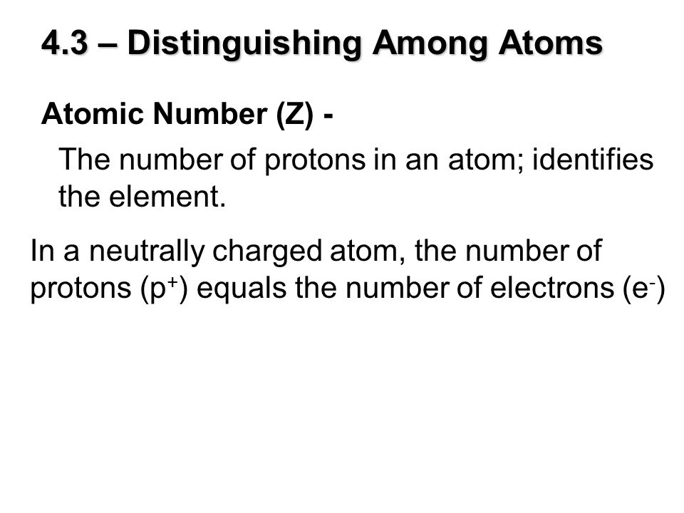 4.3 – Distinguishing Among Atoms Atomic Number (Z) - The number of protons in an atom; identifies the element. In a neutrally charged atom, the number