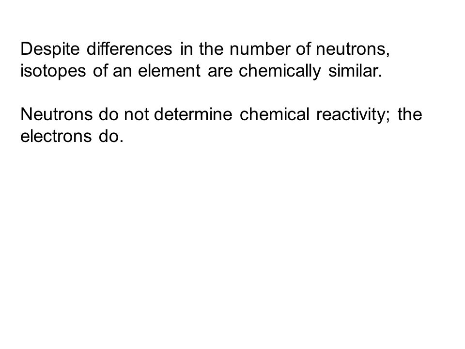 Despite differences in the number of neutrons, isotopes of an element are chemically similar. Neutrons do not determine chemical reactivity; the elect
