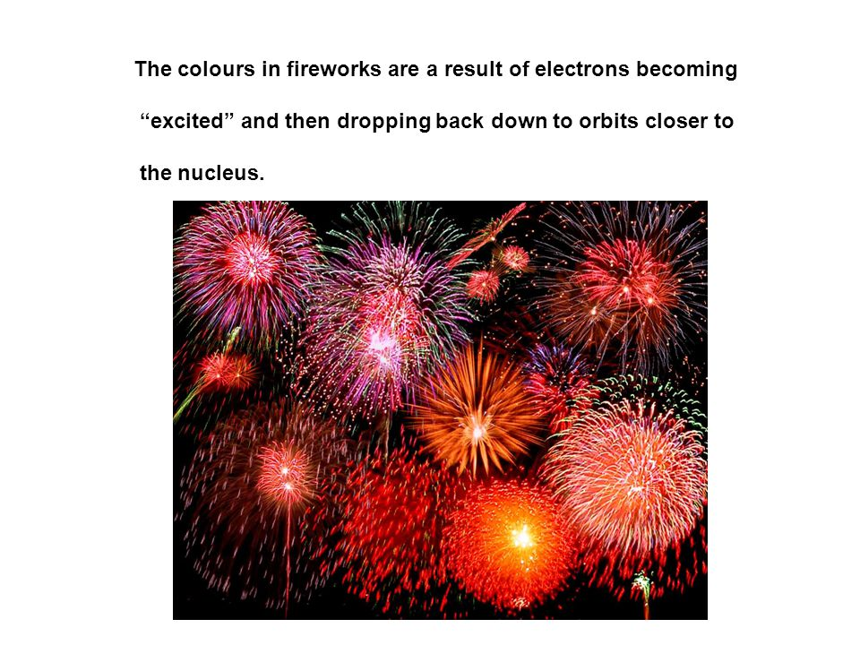 The colours in fireworks are a result of electrons becoming excited and then dropping back down to orbits closer to the nucleus.