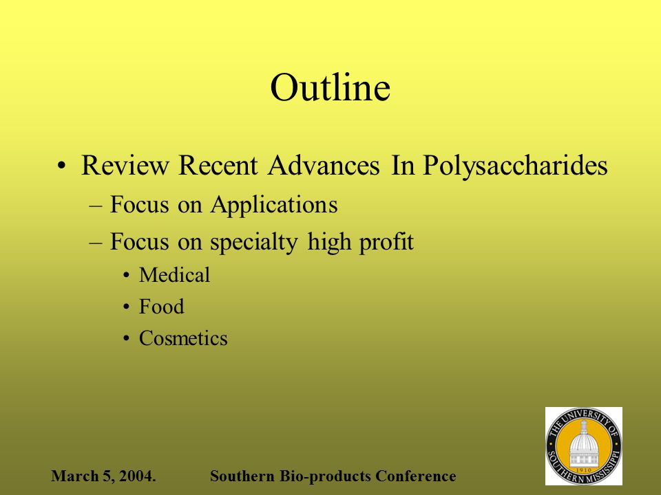 March 5, 2004.Southern Bio-products Conference Outline Review Recent Advances In Polysaccharides –Focus on Applications –Focus on specialty high profit Medical Food Cosmetics