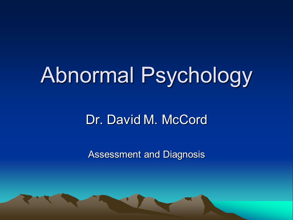 Abnormal Psychology Dr. David M. McCord Assessment and Diagnosis