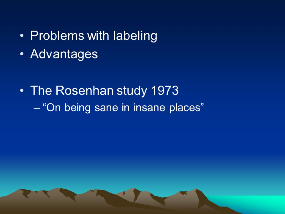 Problems with labeling Advantages The Rosenhan study 1973 – On being sane in insane places