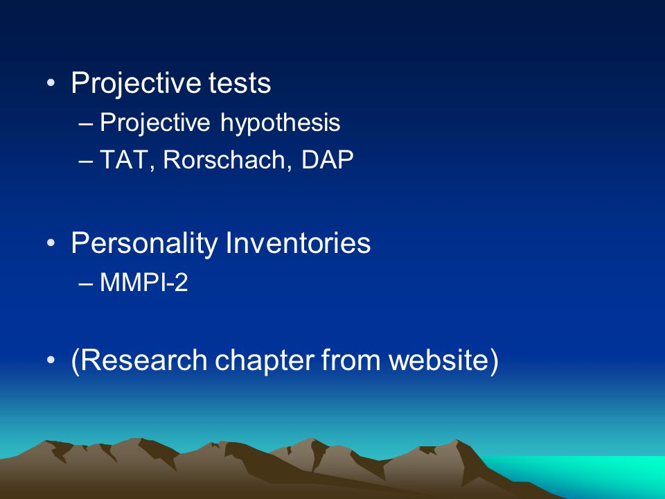 Projective tests –Projective hypothesis –TAT, Rorschach, DAP Personality Inventories –MMPI-2 (Research chapter from website)