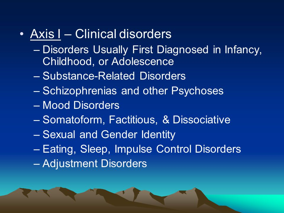 Axis I – Clinical disorders –Disorders Usually First Diagnosed in Infancy, Childhood, or Adolescence –Substance-Related Disorders –Schizophrenias and other Psychoses –Mood Disorders –Somatoform, Factitious, & Dissociative –Sexual and Gender Identity –Eating, Sleep, Impulse Control Disorders –Adjustment Disorders
