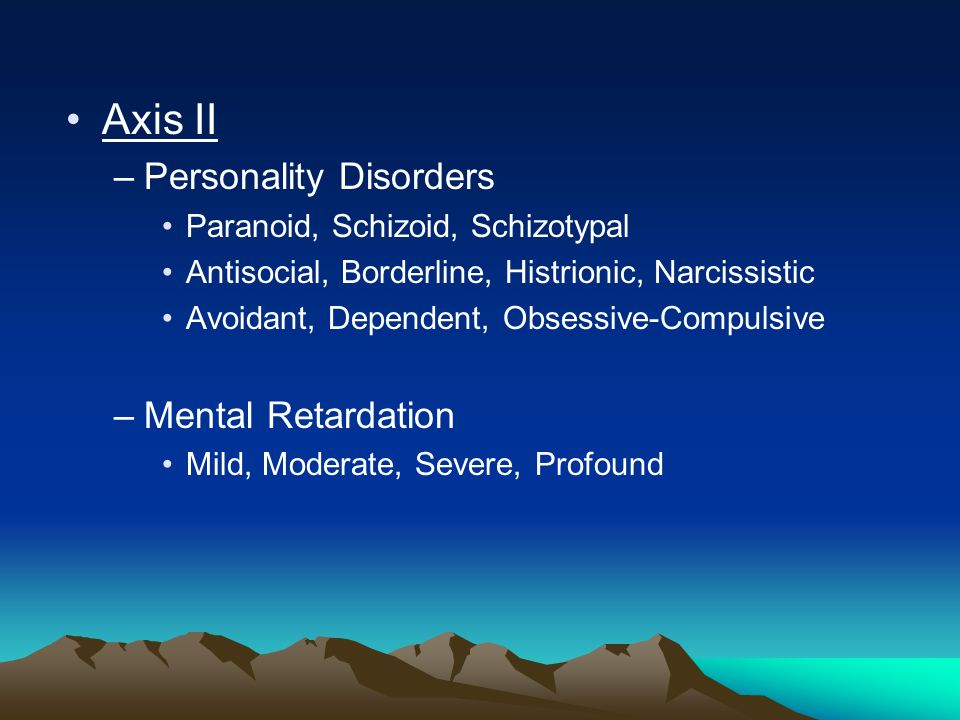 Axis II –Personality Disorders Paranoid, Schizoid, Schizotypal Antisocial, Borderline, Histrionic, Narcissistic Avoidant, Dependent, Obsessive-Compulsive –Mental Retardation Mild, Moderate, Severe, Profound