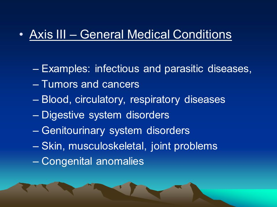 Axis III – General Medical Conditions –Examples: infectious and parasitic diseases, –Tumors and cancers –Blood, circulatory, respiratory diseases –Digestive system disorders –Genitourinary system disorders –Skin, musculoskeletal, joint problems –Congenital anomalies