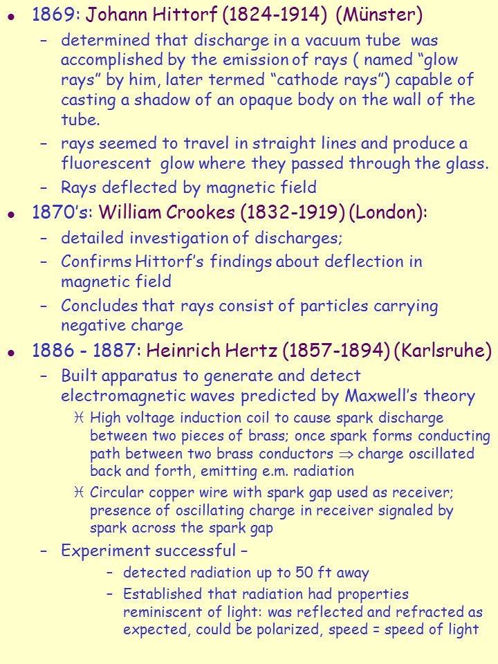 l 1869: Johann Hittorf (1824-1914) (Münster) –determined that discharge in a vacuum tube was accomplished by the emission of rays ( named glow rays by him, later termed cathode rays ) capable of casting a shadow of an opaque body on the wall of the tube.