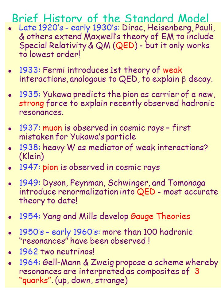 Brief History of the Standard Model l Late 1920's - early 1930's: Dirac, Heisenberg, Pauli, & others extend Maxwell's theory of EM to include Special Relativity & QM (QED) - but it only works to lowest order.