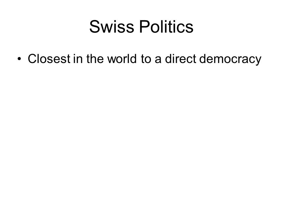 Swiss Politics Closest in the world to a direct democracy
