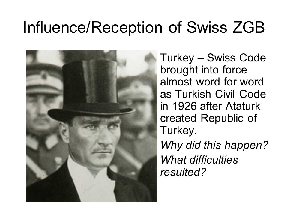 Turkey – Swiss Code brought into force almost word for word as Turkish Civil Code in 1926 after Ataturk created Republic of Turkey.