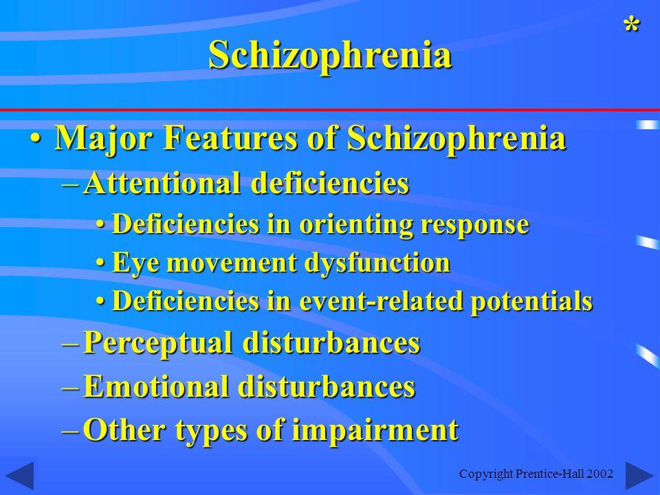 Copyright Prentice-Hall 2002 Major Features of SchizophreniaMajor Features of Schizophrenia –Attentional deficiencies Deficiencies in orienting responseDeficiencies in orienting response Eye movement dysfunctionEye movement dysfunction Deficiencies in event-related potentialsDeficiencies in event-related potentials –Perceptual disturbances –Emotional disturbances –Other types of impairment *Schizophrenia