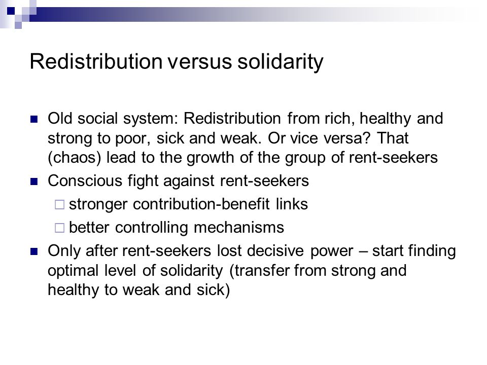 Redistribution versus solidarity Old social system: Redistribution from rich, healthy and strong to poor, sick and weak.