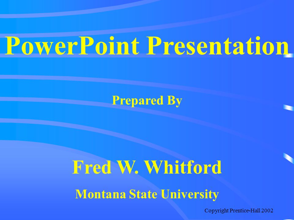 Copyright Prentice-Hall 2002 PowerPoint Presentation Prepared By Fred W. Whitford Montana State University