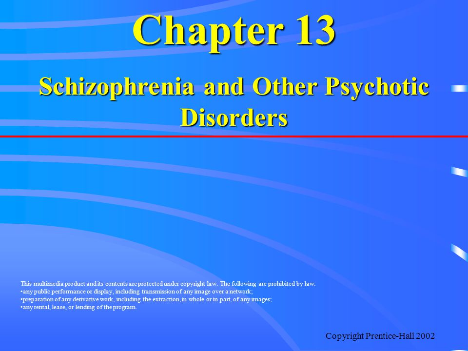 Copyright Prentice-Hall 2002 Chapter 13 Schizophrenia and Other Psychotic Disorders This multimedia product and its contents are protected under copyr