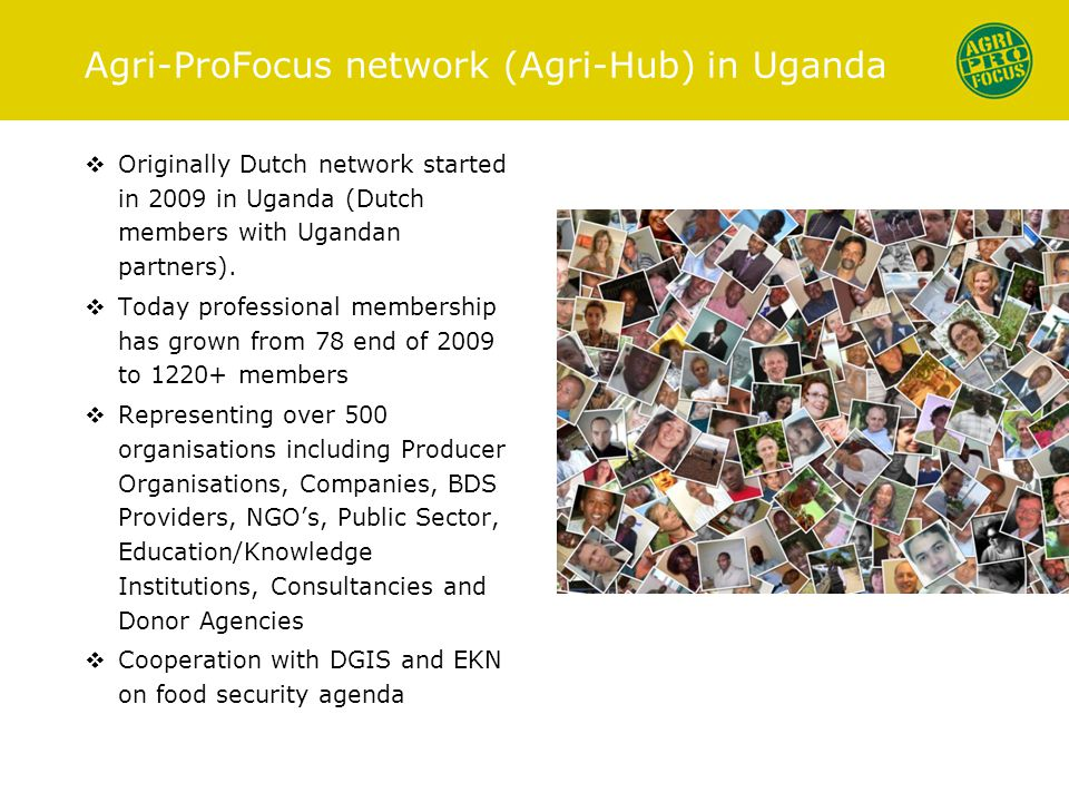 Agri-ProFocus network (Agri-Hub) in Uganda  Originally Dutch network started in 2009 in Uganda (Dutch members with Ugandan partners).
