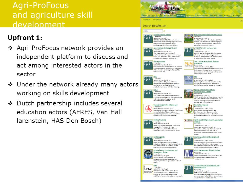 Agri-ProFocus and agriculture skill development Upfront 1:  Agri-ProFocus network provides an independent platform to discuss and act among interested actors in the sector  Under the network already many actors working on skills development  Dutch partnership includes several education actors (AERES, Van Hall larenstein, HAS Den Bosch)