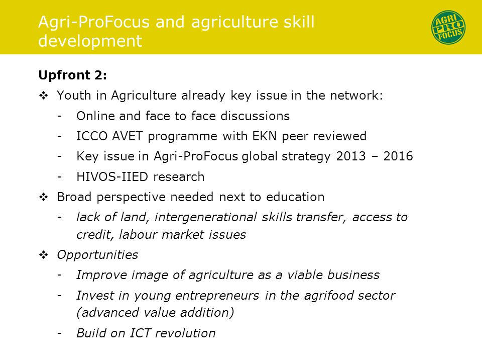 Upfront 2:  Youth in Agriculture already key issue in the network: -Online and face to face discussions -ICCO AVET programme with EKN peer reviewed -Key issue in Agri-ProFocus global strategy 2013 – 2016 -HIVOS-IIED research  Broad perspective needed next to education -lack of land, intergenerational skills transfer, access to credit, labour market issues  Opportunities -Improve image of agriculture as a viable business -Invest in young entrepreneurs in the agrifood sector (advanced value addition) -Build on ICT revolution -Knowledge agenda; Action research on methodologies -Youth involvement in agriculture Agri-ProFocus and agriculture skill development
