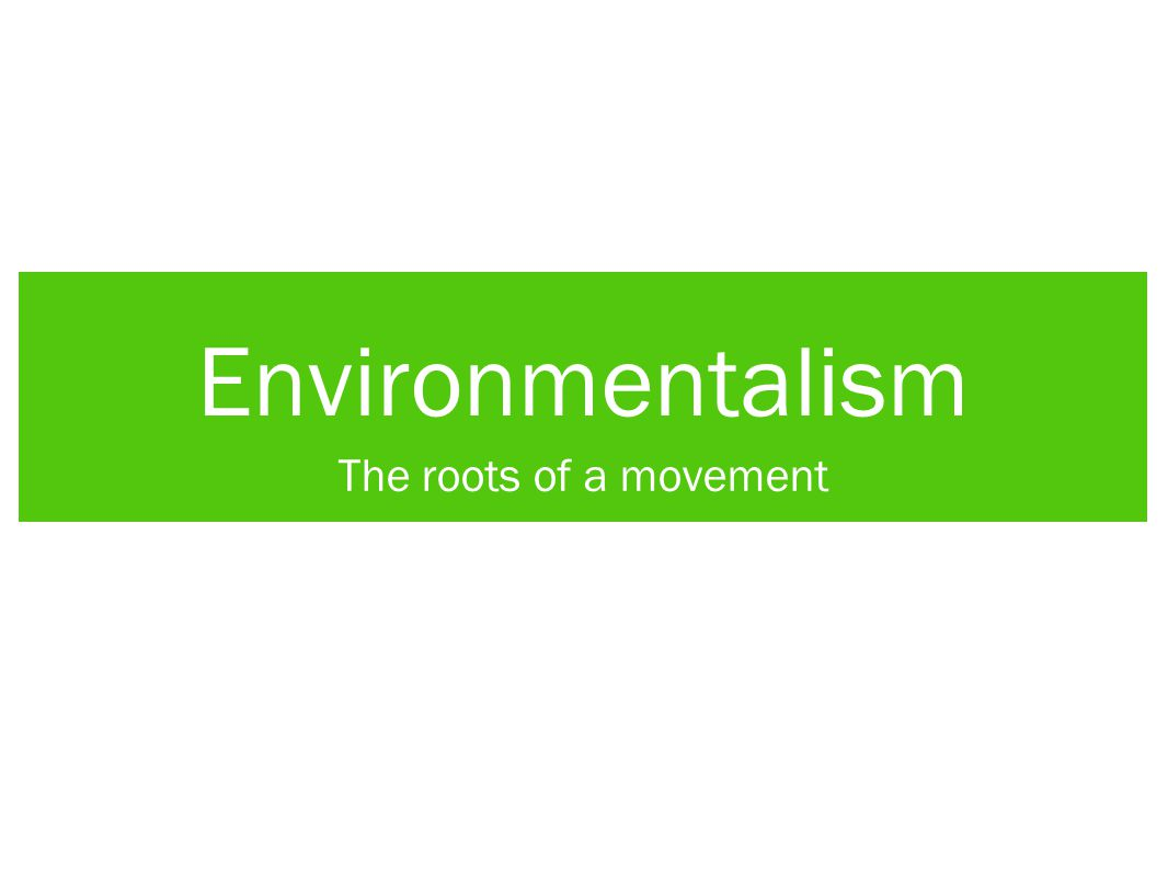 Roots of Environmentalism Several different branches of science and social movement come together in today's environmentalism: Conservation Preservation Ecology Biodiversity