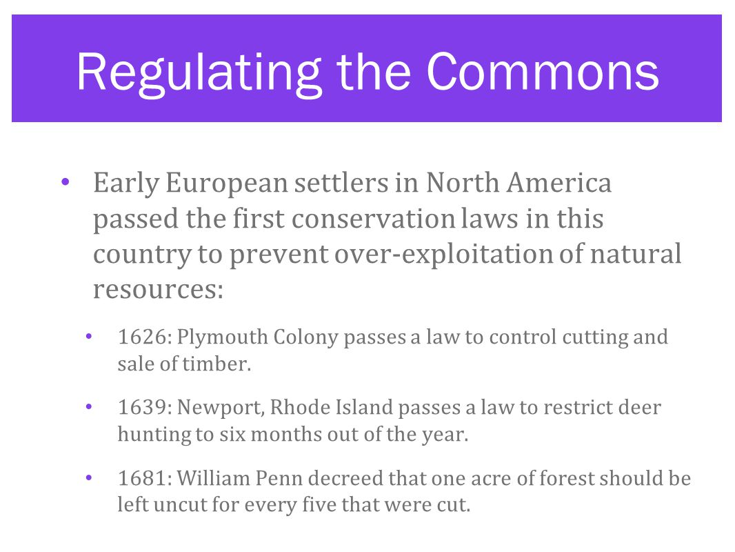 Regulating the Commons Early European settlers in North America passed the first conservation laws in this country to prevent over-exploitation of natural resources: 1626: Plymouth Colony passes a law to control cutting and sale of timber.