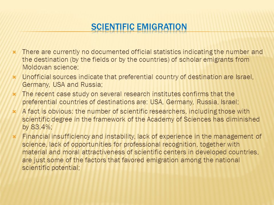  There are currently no documented official statistics indicating the number and the destination (by the fields or by the countries) of scholar emigrants from Moldovan science;  Unofficial sources indicate that preferential country of destination are Israel, Germany, USA and Russia;  The recent case study on several research institutes confirms that the preferential countries of destinations are: USA, Germany, Russia, Israel;  A fact is obvious: the number of scientific researchers, including those with scientific degree in the framework of the Academy of Sciences has diminished by 83.4%;  Financial insufficiency and instability, lack of experience in the management of science, lack of opportunities for professional recognition, together with material and moral attractiveness of scientific centers in developed countries, are just some of the factors that favored emigration among the national scientific potential;