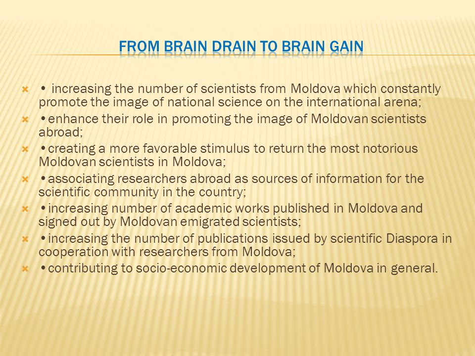  increasing the number of scientists from Moldova which constantly promote the image of national science on the international arena;  enhance their role in promoting the image of Moldovan scientists abroad;  creating a more favorable stimulus to return the most notorious Moldovan scientists in Moldova;  associating researchers abroad as sources of information for the scientific community in the country;  increasing number of academic works published in Moldova and signed out by Moldovan emigrated scientists;  increasing the number of publications issued by scientific Diaspora in cooperation with researchers from Moldova;  contributing to socio-economic development of Moldova in general.