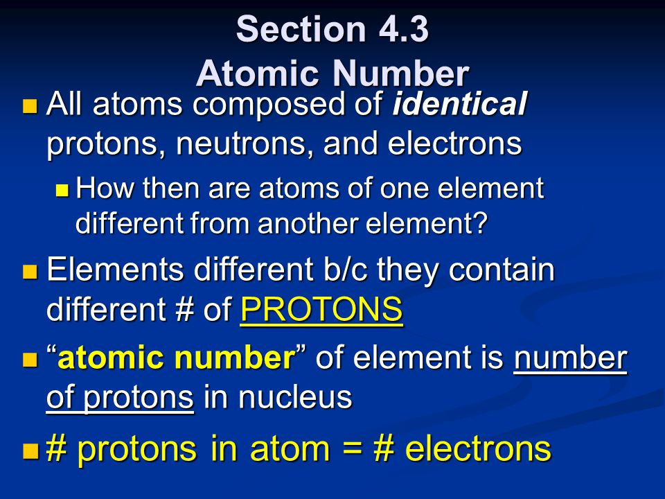 Section 4.3 Atomic Number All atoms composed of identical protons, neutrons, and electrons All atoms composed of identical protons, neutrons, and electrons How then are atoms of one element different from another element.