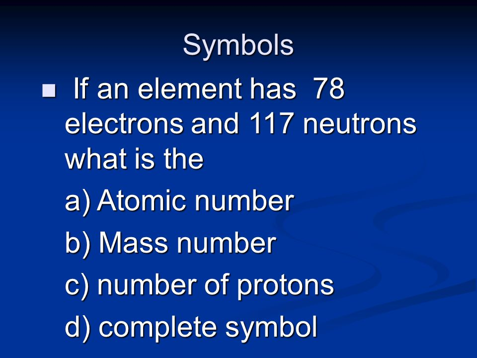 Symbols n If an element has 78 electrons and 117 neutrons what is the a) Atomic number b) Mass number c) number of protons d) complete symbol