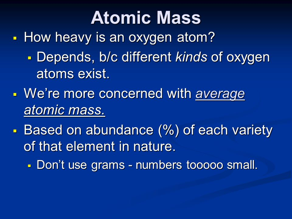 Atomic Mass  How heavy is an oxygen atom. Depends, b/c different kinds of oxygen atoms exist.