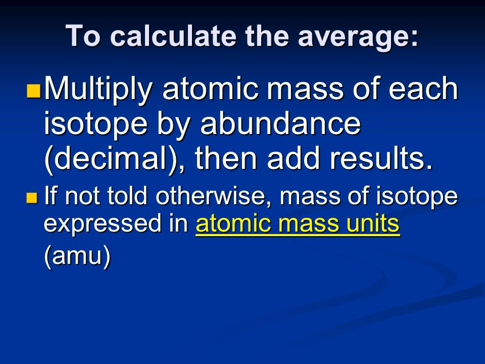 To calculate the average: Multiply atomic mass of each isotope by abundance (decimal), then add results.
