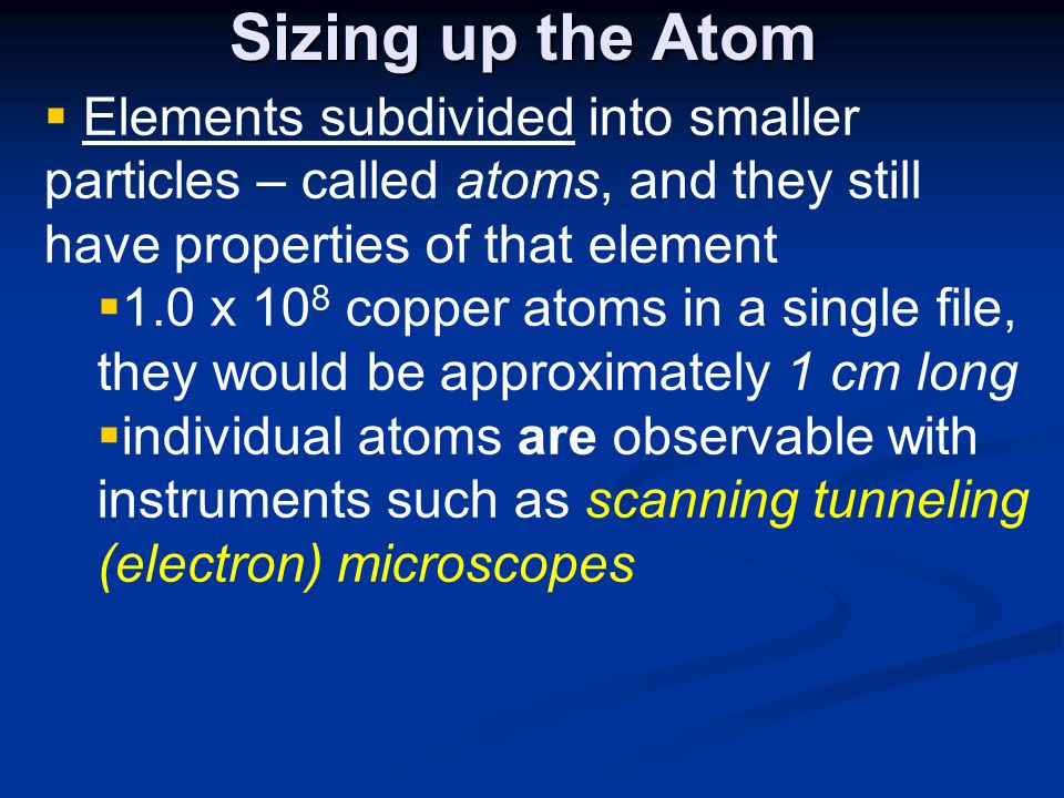 Sizing up the Atom  Elements subdivided into smaller particles – called atoms, and they still have properties of that element  1.0 x 10 8 copper atoms in a single file, they would be approximately 1 cm long  individual atoms are observable with instruments such as scanning tunneling (electron) microscopes