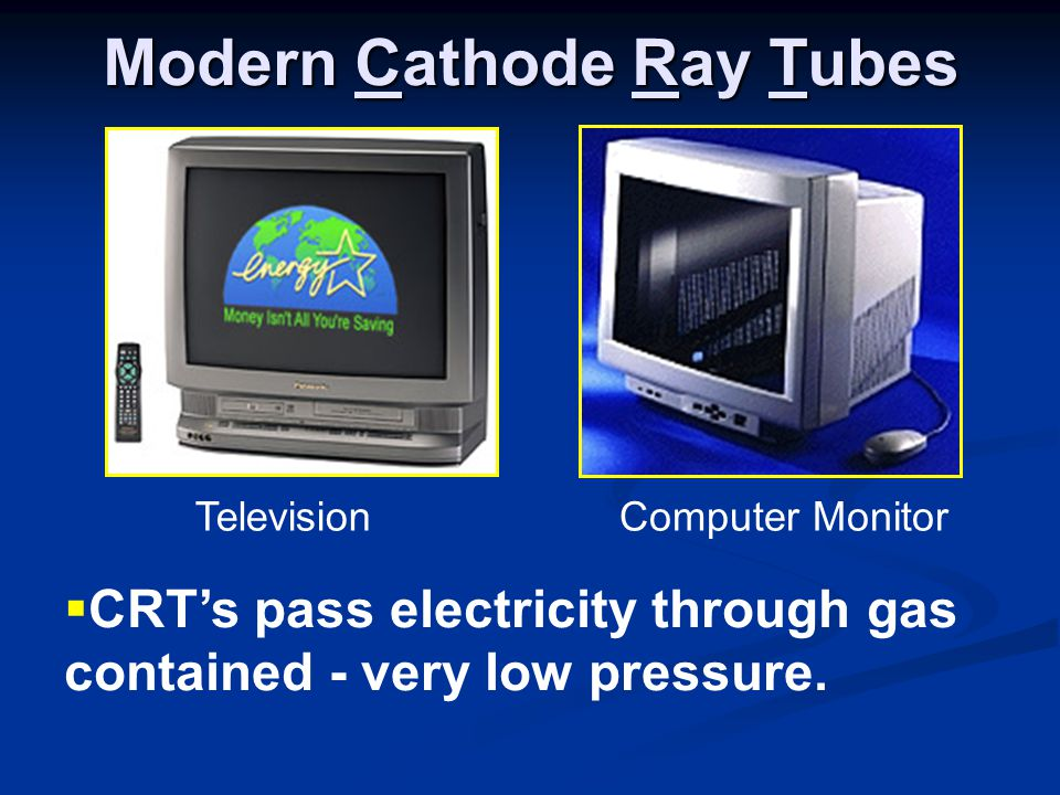 Modern Cathode Ray Tubes  CRT's pass electricity through gas contained - very low pressure.