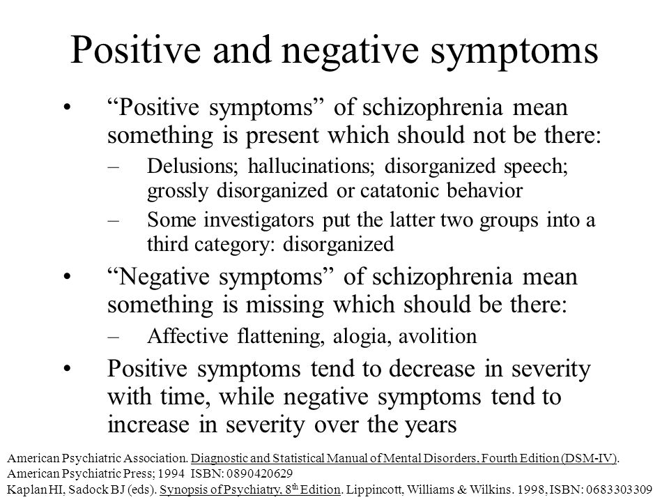 Positive and negative symptoms Positive symptoms of schizophrenia mean something is present which should not be there: –Delusions; hallucinations; disorganized speech; grossly disorganized or catatonic behavior –Some investigators put the latter two groups into a third category: disorganized Negative symptoms of schizophrenia mean something is missing which should be there: –Affective flattening, alogia, avolition Positive symptoms tend to decrease in severity with time, while negative symptoms tend to increase in severity over the years American Psychiatric Association.