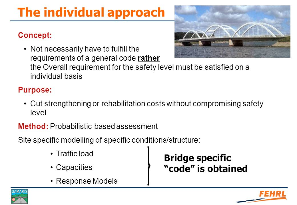The general approach: Assessments based upon deterministic codes for both (a) New bridges and (b) Existing bridges Generalisation Partial safety factor format Deterministic Load specification Many types of bridges Benefit Efficient and easy to use Drawback Costly in case of lack of capacity may result in unnecessary repair/rehabilitation Safety approaches for assessment of existing bridges