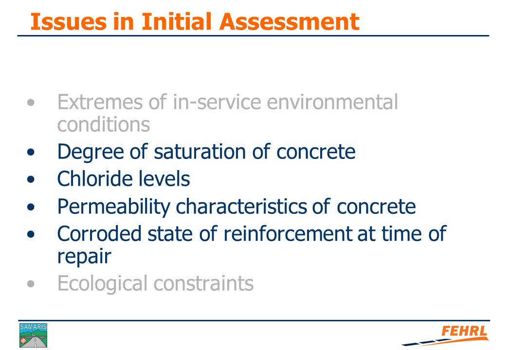 Issues in Initial Assessment Extremes of in-service environmental conditions Degree of saturation of concrete Chloride levels Permeability and carbonation Corroded state of reinforcement at time of repair Ecological constraints