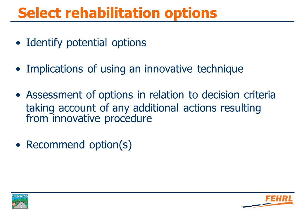 Decision criteria Define objectives of the rehabilitation Define factors to be considered Define decision criteria  Basis of comparison eg whole life cost  Relative importance of each factor  Subjective or numerical approach