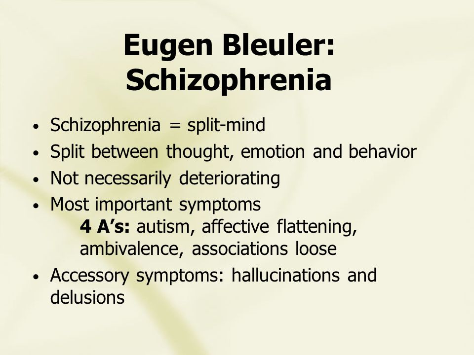 Eugen Bleuler: Schizophrenia Schizophrenia = split-mind Split between thought, emotion and behavior Not necessarily deteriorating Most important symptoms 4 A's: autism, affective flattening, ambivalence, associations loose Accessory symptoms: hallucinations and delusions