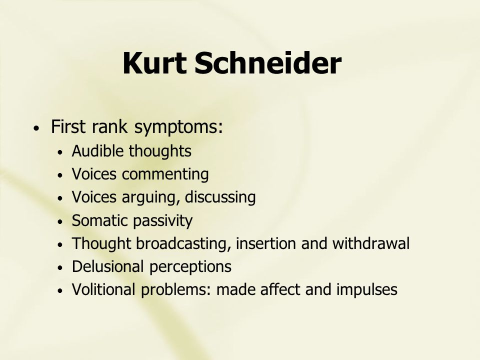 Kurt Schneider First rank symptoms: Audible thoughts Voices commenting Voices arguing, discussing Somatic passivity Thought broadcasting, insertion and withdrawal Delusional perceptions Volitional problems: made affect and impulses