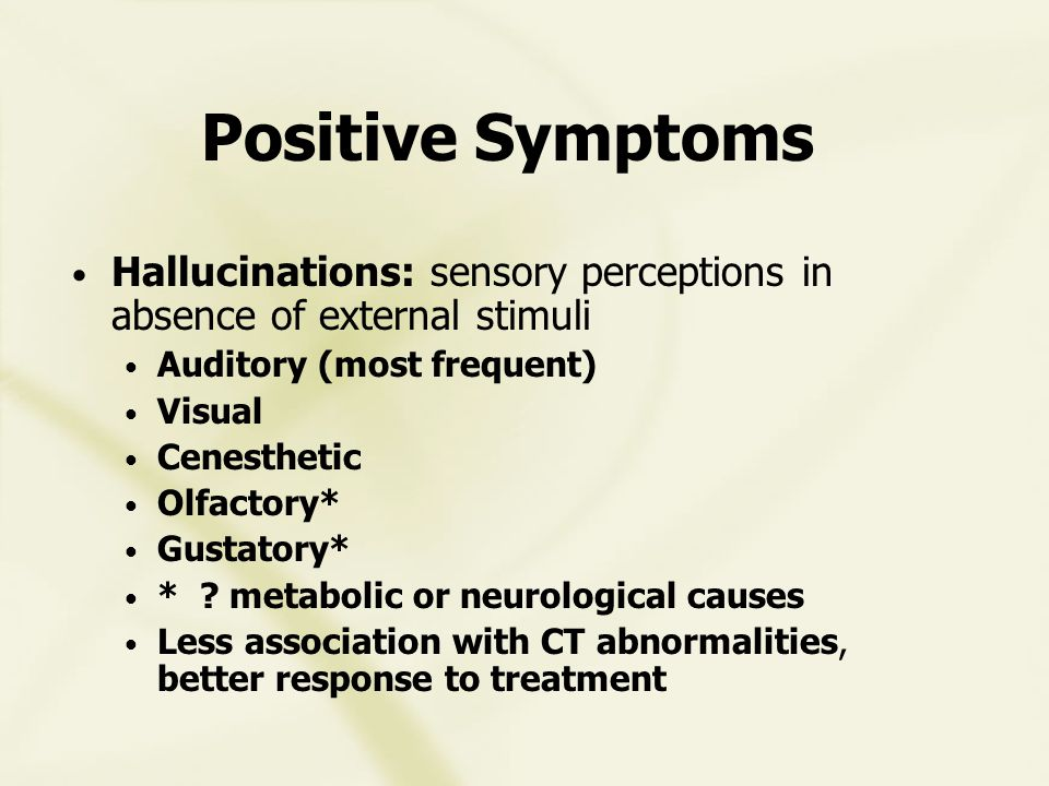 Positive Symptoms Hallucinations: sensory perceptions in absence of external stimuli Auditory (most frequent) Visual Cenesthetic Olfactory* Gustatory* * .