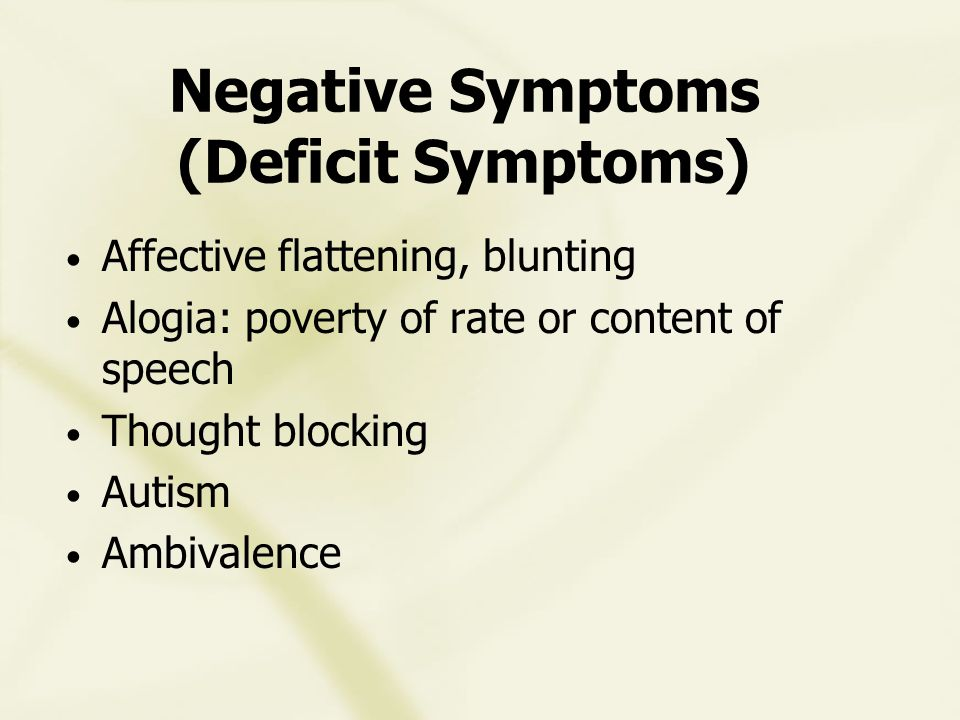 Negative Symptoms (Deficit Symptoms) Affective flattening, blunting Alogia: poverty of rate or content of speech Thought blocking Autism Ambivalence