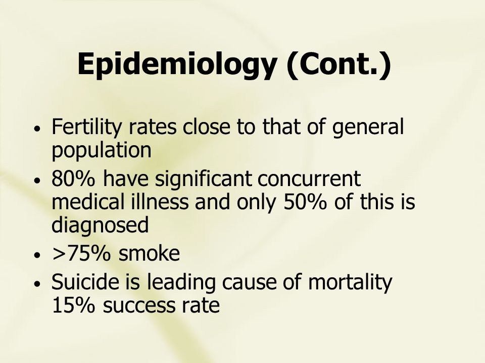 Epidemiology (Cont.) Fertility rates close to that of general population 80% have significant concurrent medical illness and only 50% of this is diagnosed >75% smoke Suicide is leading cause of mortality 15% success rate