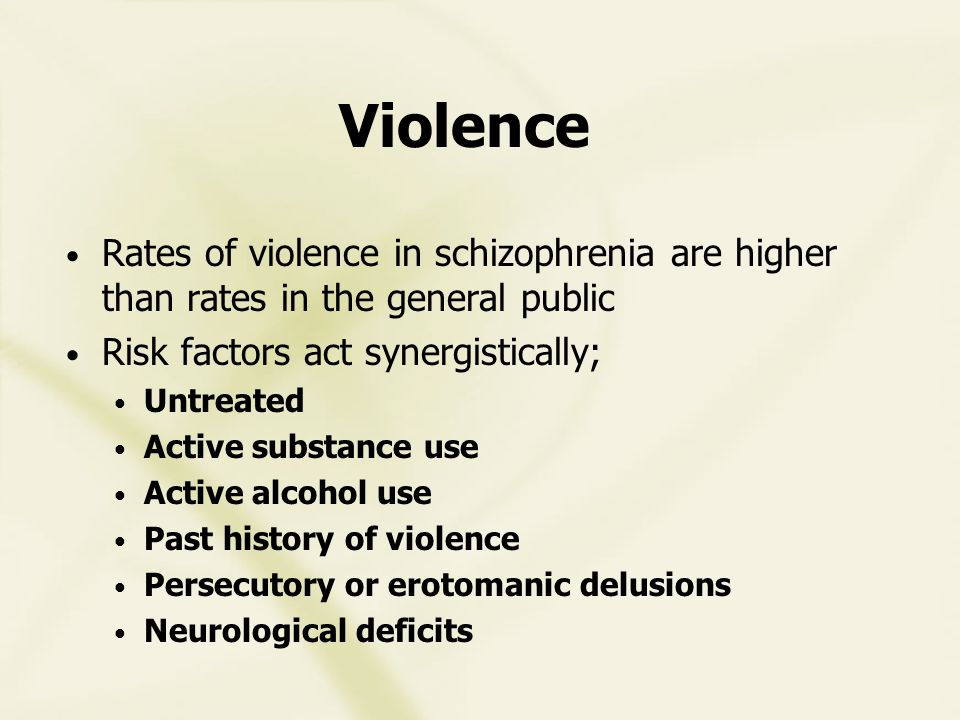 Violence Rates of violence in schizophrenia are higher than rates in the general public Risk factors act synergistically; Untreated Active substance use Active alcohol use Past history of violence Persecutory or erotomanic delusions Neurological deficits