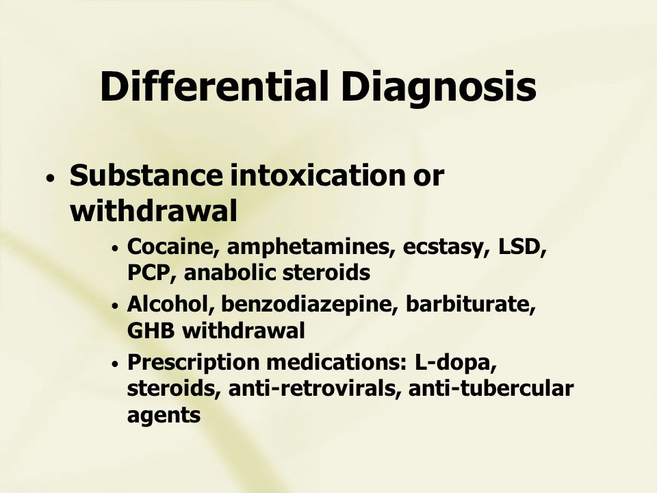 Differential Diagnosis Substance intoxication or withdrawal Cocaine, amphetamines, ecstasy, LSD, PCP, anabolic steroids Alcohol, benzodiazepine, barbiturate, GHB withdrawal Prescription medications: L-dopa, steroids, anti-retrovirals, anti-tubercular agents