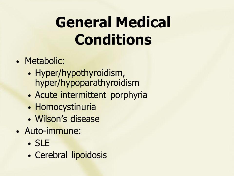 General Medical Conditions Metabolic: Hyper/hypothyroidism, hyper/hypoparathyroidism Acute intermittent porphyria Homocystinuria Wilson's disease Auto