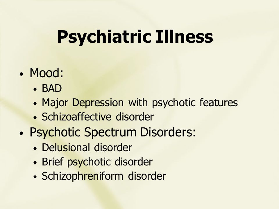Psychiatric Illness Mood: BAD Major Depression with psychotic features Schizoaffective disorder Psychotic Spectrum Disorders: Delusional disorder Brief psychotic disorder Schizophreniform disorder