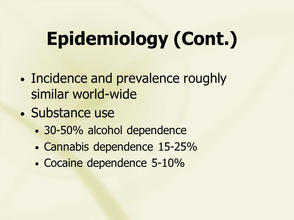 Epidemiology (Cont.) Incidence and prevalence roughly similar world-wide Substance use 30-50% alcohol dependence Cannabis dependence 15-25% Cocaine dependence 5-10%