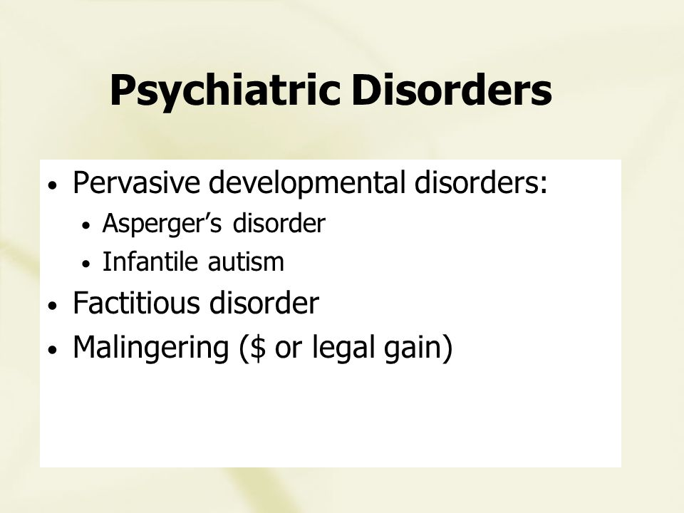 Psychiatric Disorders Pervasive developmental disorders: Asperger's disorder Infantile autism Factitious disorder Malingering ($ or legal gain)
