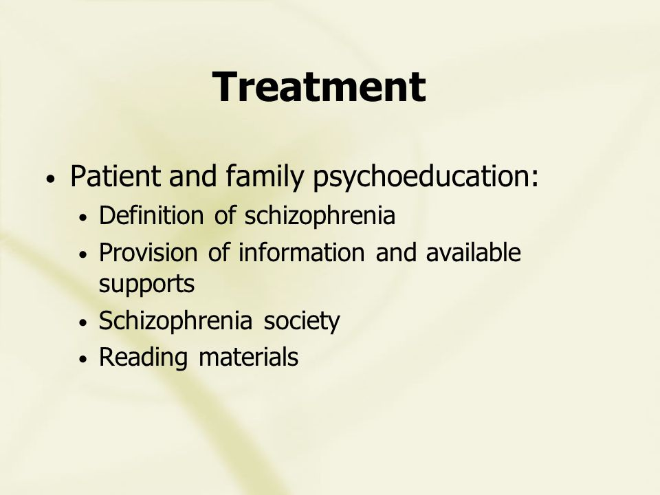 Treatment Patient and family psychoeducation: Definition of schizophrenia Provision of information and available supports Schizophrenia society Reading materials