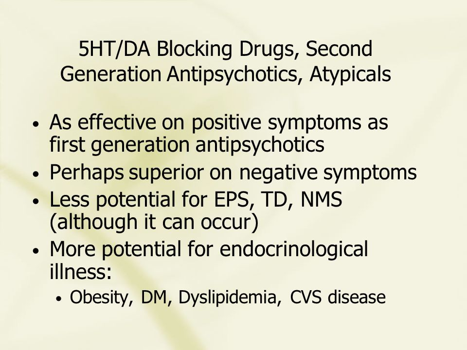 5HT/DA Blocking Drugs, Second Generation Antipsychotics, Atypicals As effective on positive symptoms as first generation antipsychotics Perhaps superior on negative symptoms Less potential for EPS, TD, NMS (although it can occur) More potential for endocrinological illness: Obesity, DM, Dyslipidemia, CVS disease