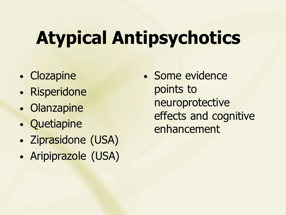 Atypical Antipsychotics Clozapine Risperidone Olanzapine Quetiapine Ziprasidone (USA) Aripiprazole (USA) Some evidence points to neuroprotective effects and cognitive enhancement