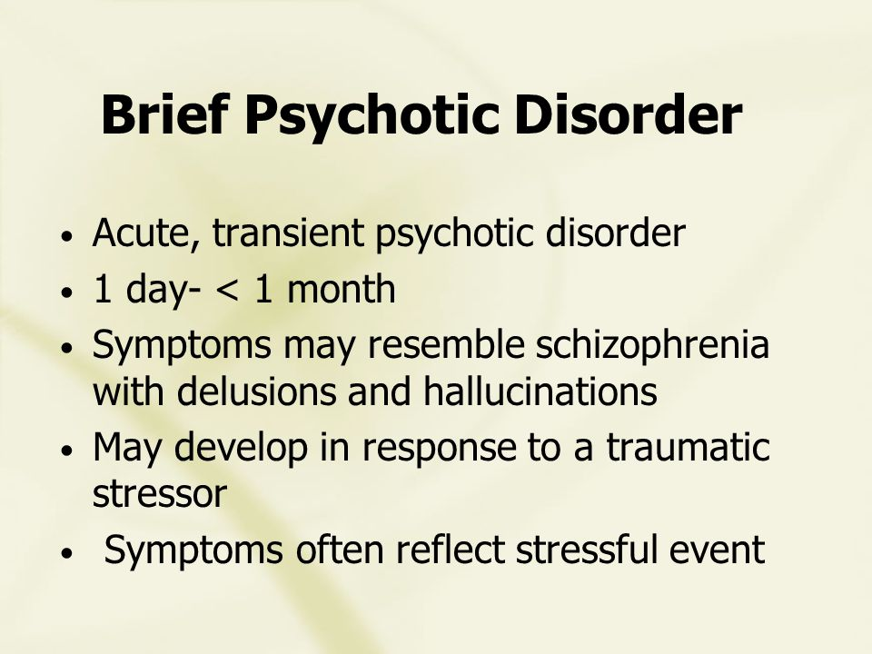 Brief Psychotic Disorder Acute, transient psychotic disorder 1 day- < 1 month Symptoms may resemble schizophrenia with delusions and hallucinations May develop in response to a traumatic stressor Symptoms often reflect stressful event